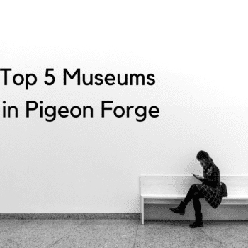 Top 5 Museums in Pigeon Forge